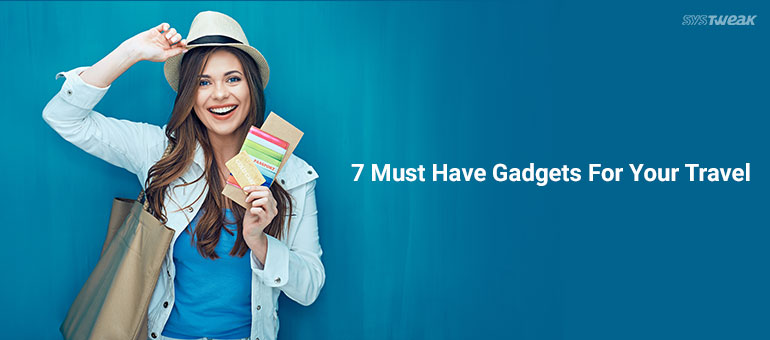 7 Must Have Gadgets For Your Travel Regards