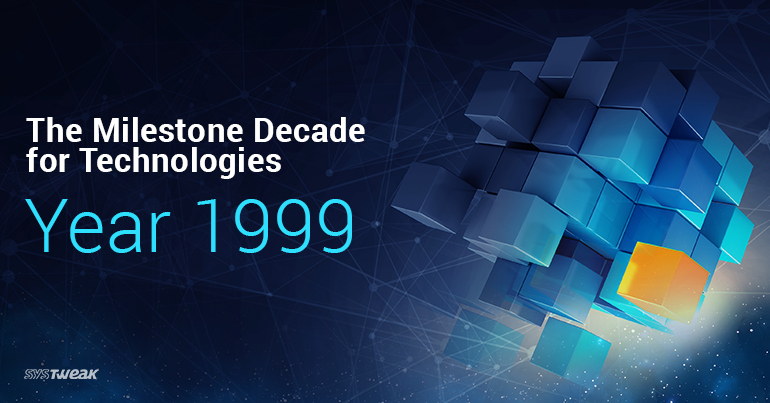 90s – The Milestone Decade for Technologies – Year 1999