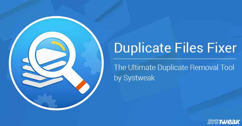 Duplicate Files Fixer The Ultimate Duplicate Removal Tool by Systweak
