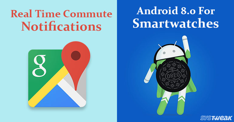 Google Maps Will Soon Notify When To Drop Off Trains and Buses & List Of Watches With Android 8.0.