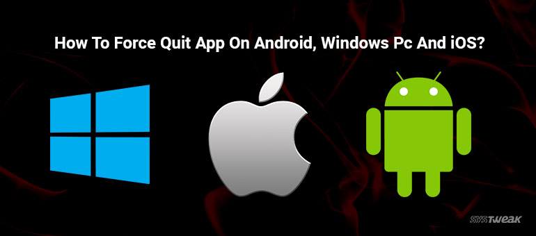 How to Force-Quit Applications on Android, Windows PC and iOS