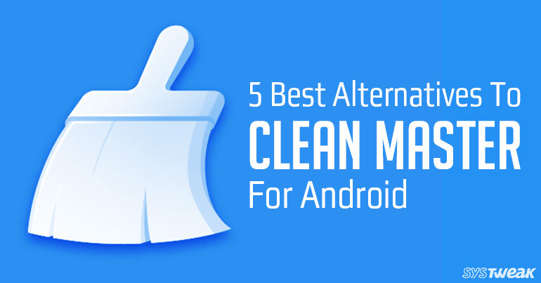 5 Best Alternatives To Clean Master For Android In 2018