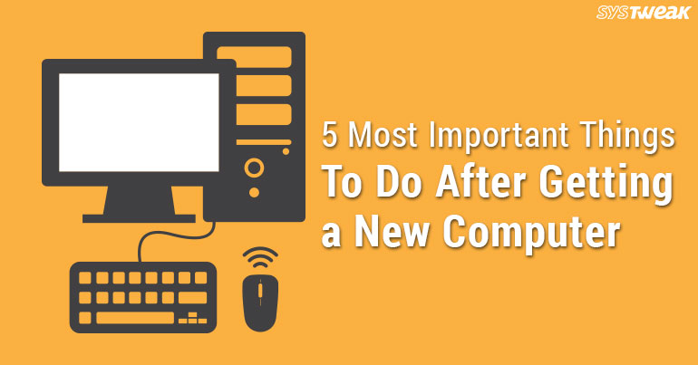 5 Most Important Things To Do After Getting A New Computer