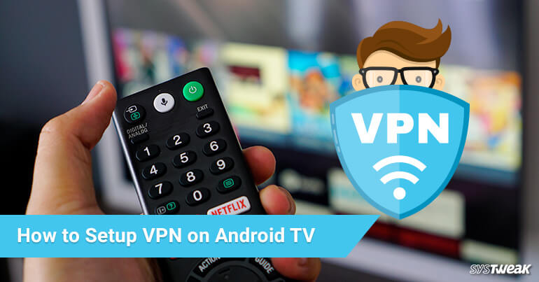 All You Need To Know About Setting Up VPN On Android TV