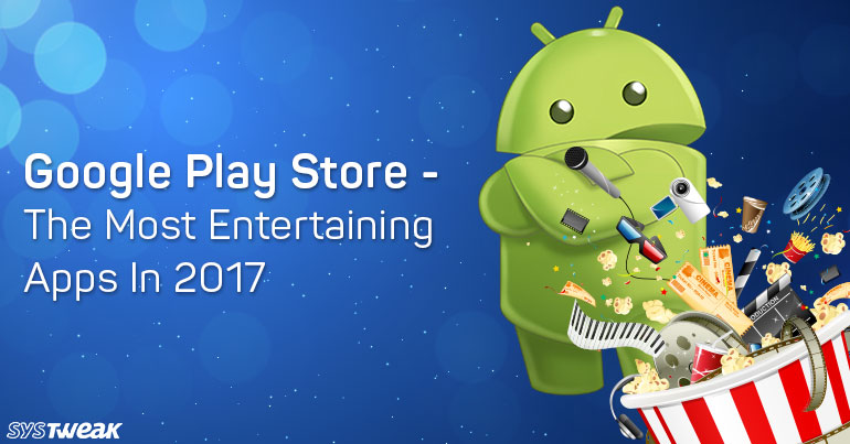 Google Play Store – The Most Entertaining Apps In 2017