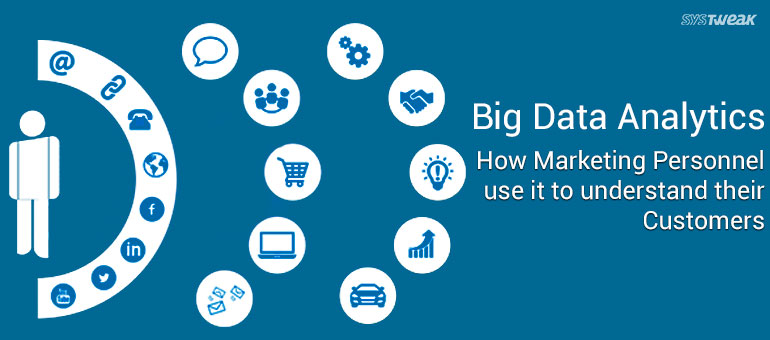 Big Data Analytics: How Marketing Personnel use it to understand their Customers