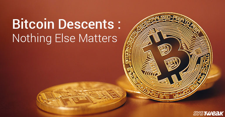 Bitcoin Descents: Nothing Else Matters