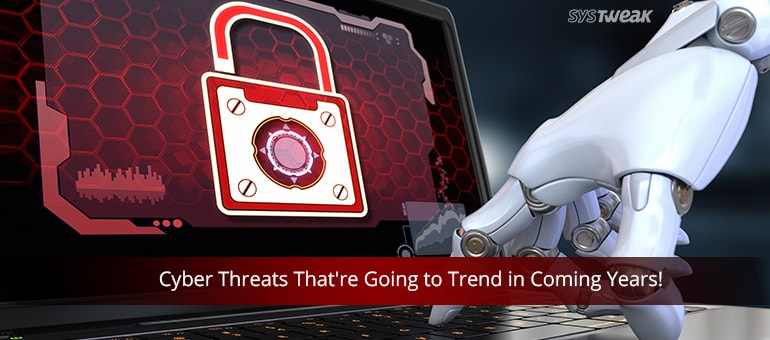 Cyber Threats That're Going to Trend in Coming Years!