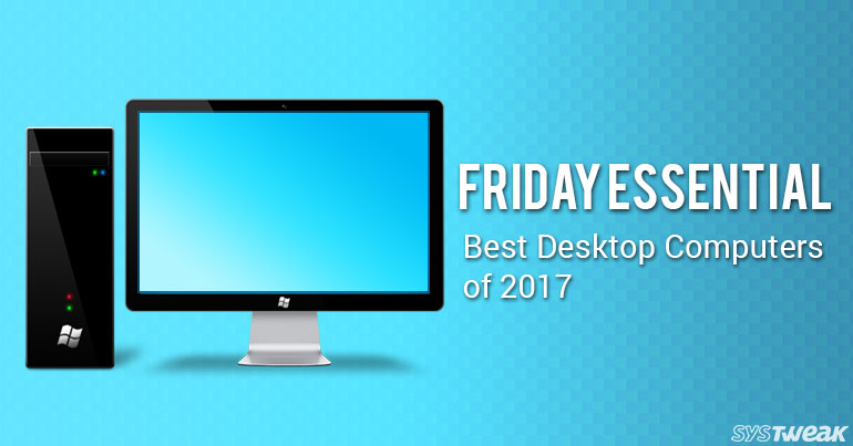 Friday Essential: Best Desktop Computers of 2017