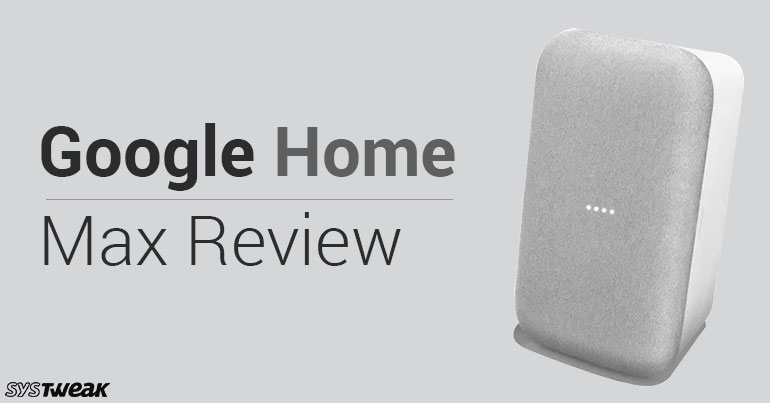 Google Home Max Review: Music Lovers Get The Perfect Assistant!