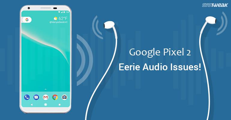 Google Pixel 2 Eerie Audio Issues!