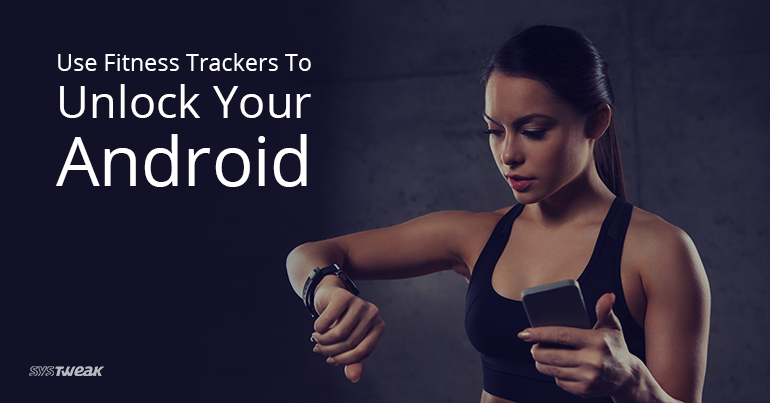 How to Unlock Your Android Mobile With Fitness Trackers