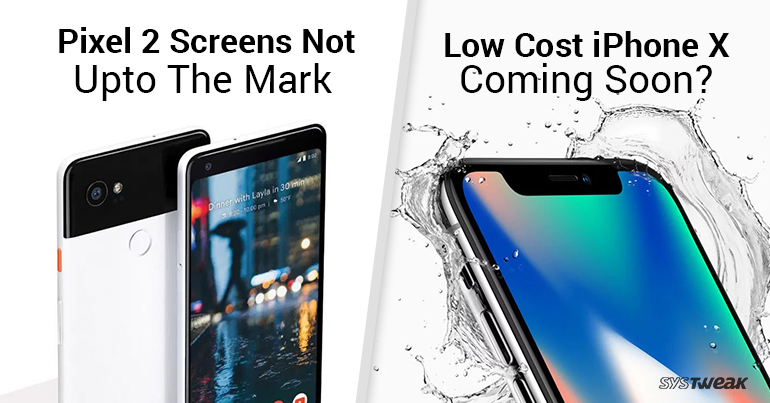 Newsletter: Pixel 2 Screens Not Upto The Mark & Low-cost iPhone X Coming Soon?
