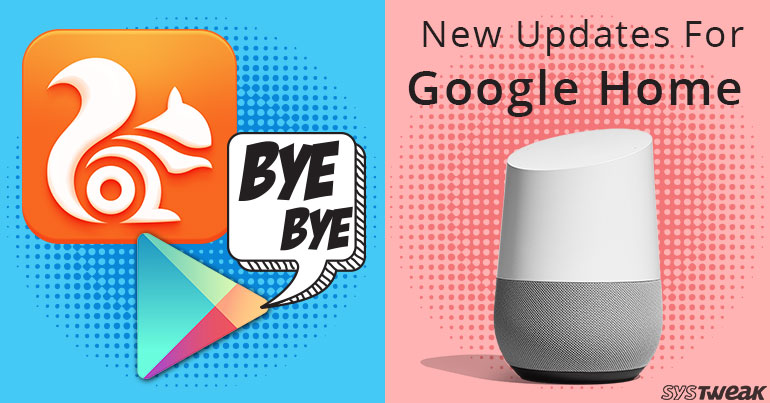 NEWSLETTER: Play Store's Brutal Crackdown On UC Browser & Google Home: A Sturdy Competitor For Alexa?