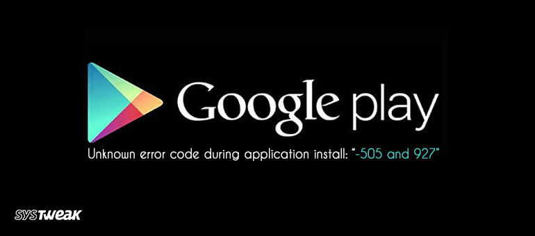 How to Fix Google Play Error 505 and 927