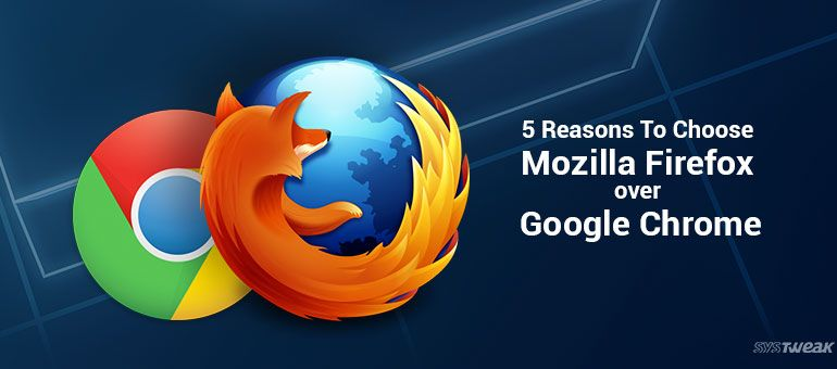5 Reasons To Choose Mozilla Firefox over Google Chrome
