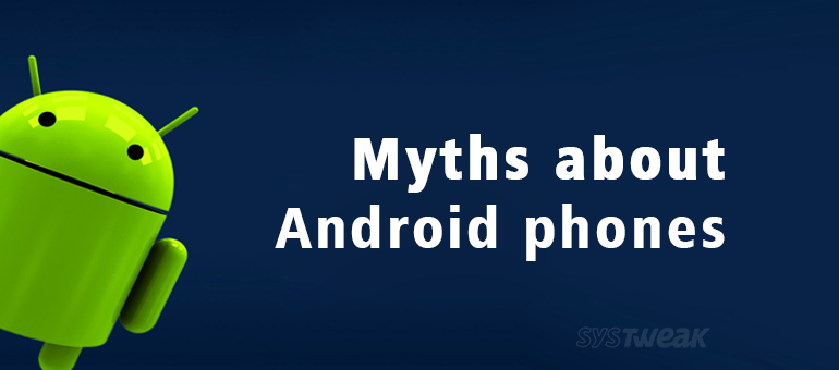 7 Myths About Android that You Should Get Rid of Now!