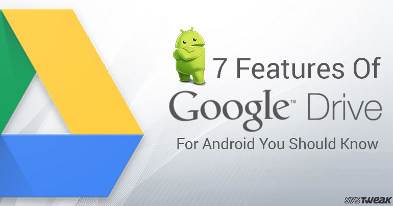 7 Features Of Google Drive For Android You Should Know