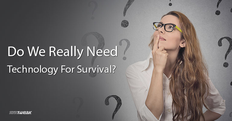 Do We Really Need Technology For Survival?