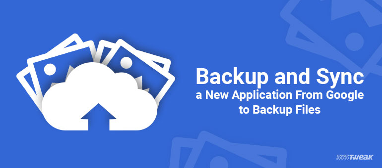 """Google Introduces """"Backup and Sync"""" App For Desktop Users"""