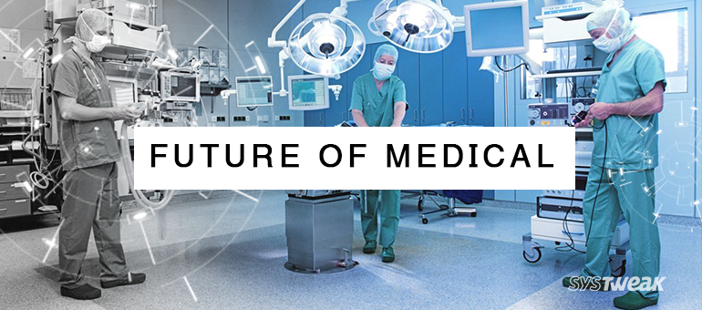 How Future of Medical will be benefitted by 10 Growing Technologies of Today? – Part II