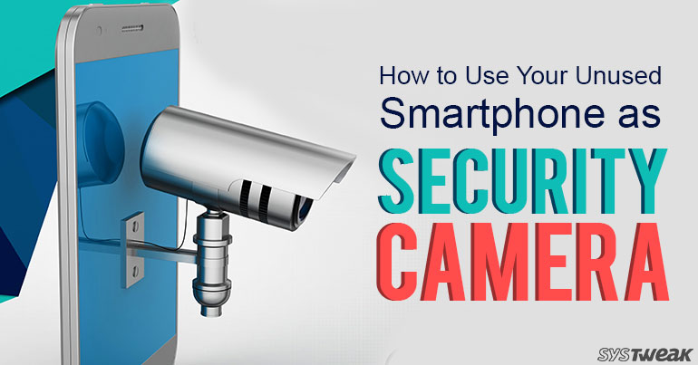 How To Use Your Unused Smartphone As Security Camera?
