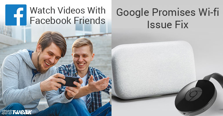 Newsletter: Watch Videos together on Facebook & Google Promises Wi-Fi Fix in Chromecast & Home