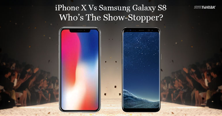 iPhone X Vs Samsung Galaxy S8 – Who's The Show-Stopper?