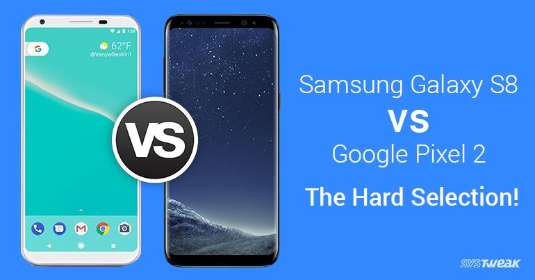 Samsung Galaxy S8 vs Google Pixel 2 – The Hard Selection!